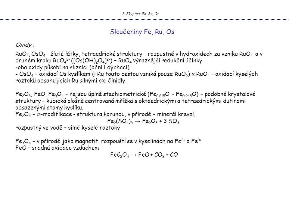 8. Skupina: Fe, Ru, Os Sloučeniny Fe, Ru, Os Oxidy : RuO 4, OsO 4 – žluté látky, tetraedrické struktury – rozpustné v hydroxidech za vzniku RuO 4 - a