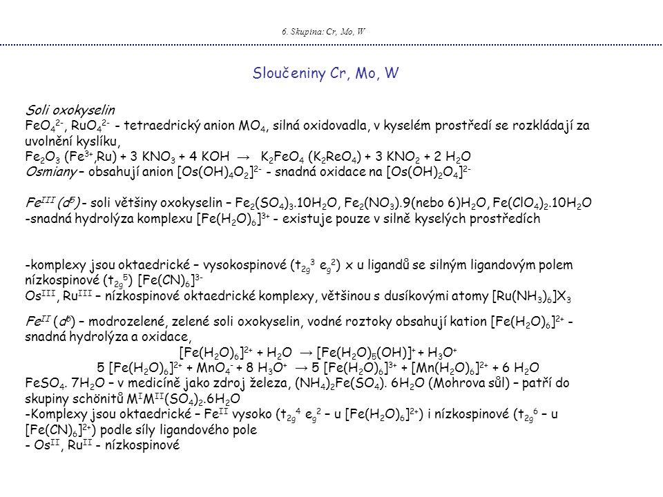 6. Skupina: Cr, Mo, W Sloučeniny Cr, Mo, W Soli oxokyselin FeO 4 2-, RuO 4 2- - tetraedrický anion MO 4, silná oxidovadla, v kyselém prostředí se rozk