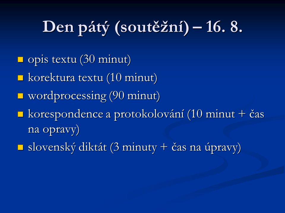 Den pátý (soutěžní) – 16. 8. opis textu (30 minut) opis textu (30 minut) korektura textu (10 minut) korektura textu (10 minut) wordprocessing (90 minu