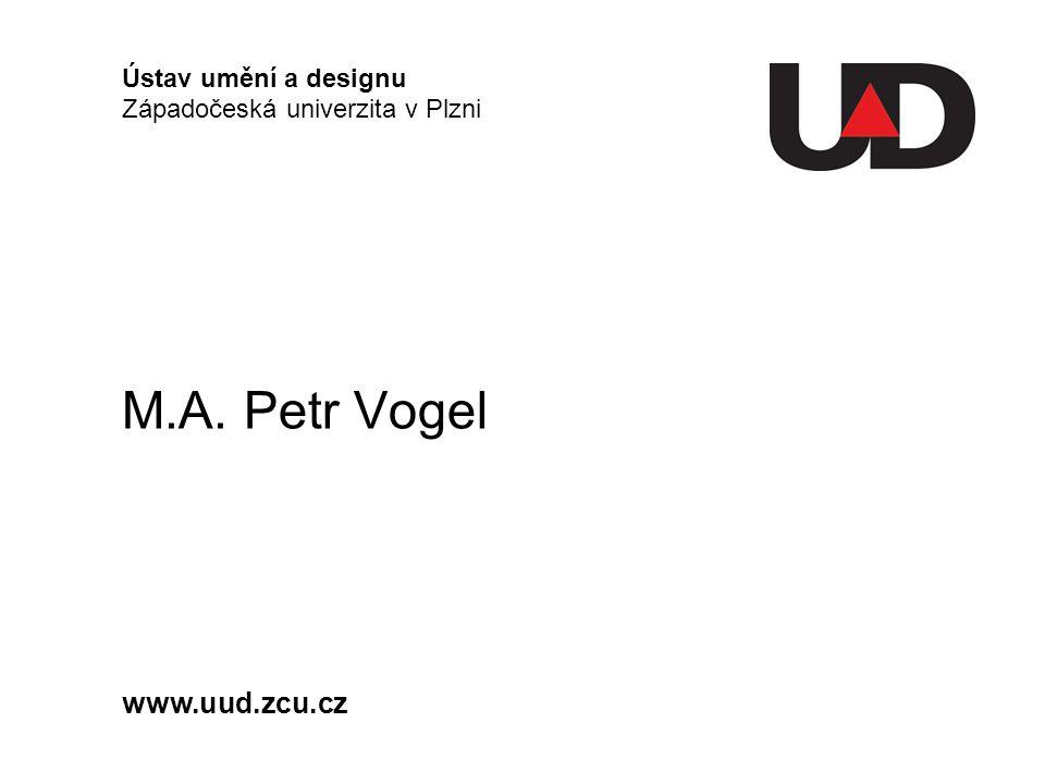 M.A. Petr Vogel Ústav umění a designu Západočeská univerzita v Plzni www.uud.zcu.cz
