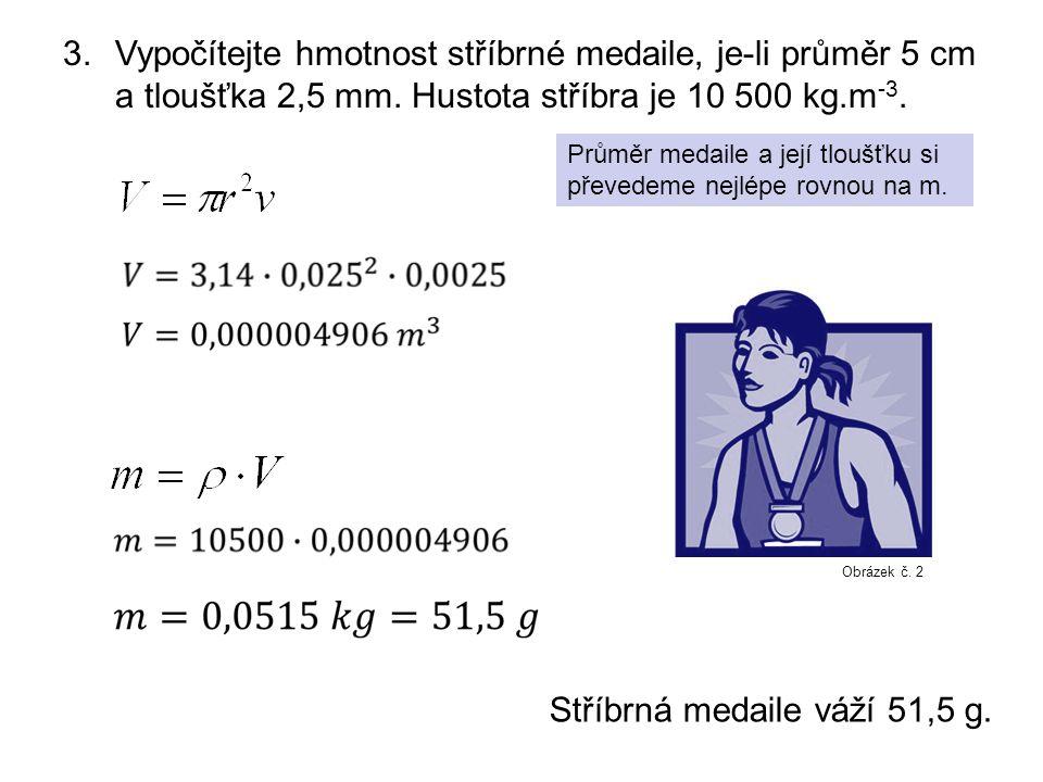 3.Vypočítejte hmotnost stříbrné medaile, je-li průměr 5 cm a tloušťka 2,5 mm. Hustota stříbra je 10 500 kg.m -3. Průměr medaile a její tloušťku si pře
