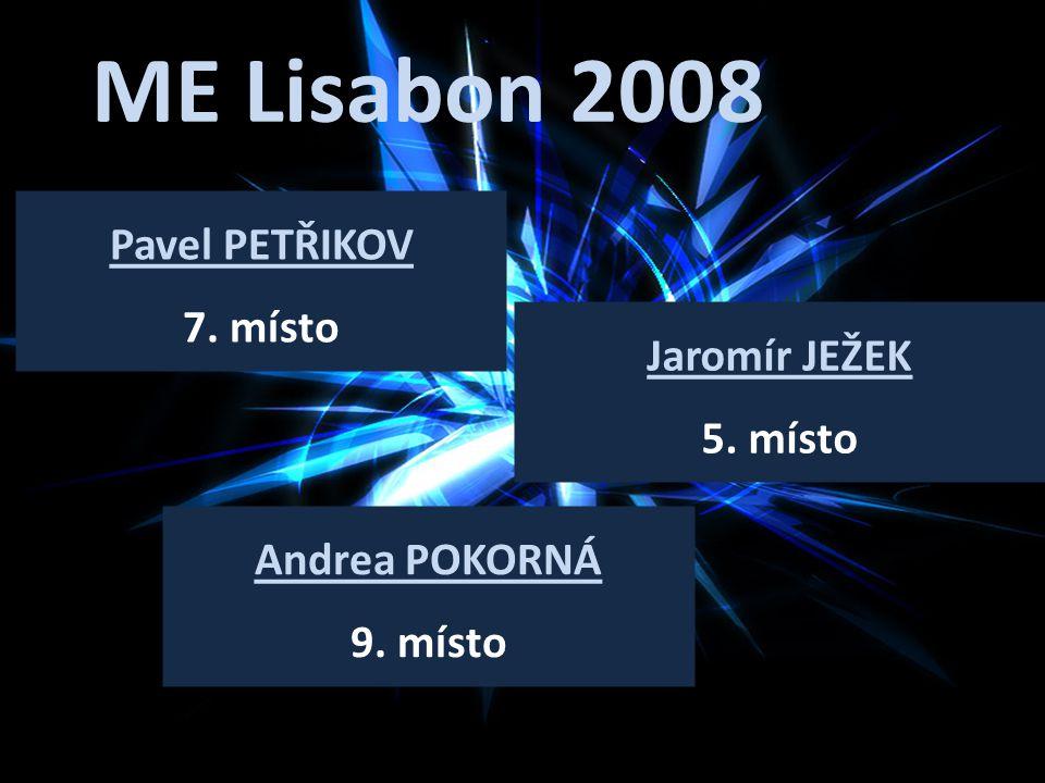 ME Lisabon 2008 Pavel PETŘIKOV 7. místo Jaromír JEŽEK 5. místo Andrea POKORNÁ 9. místo