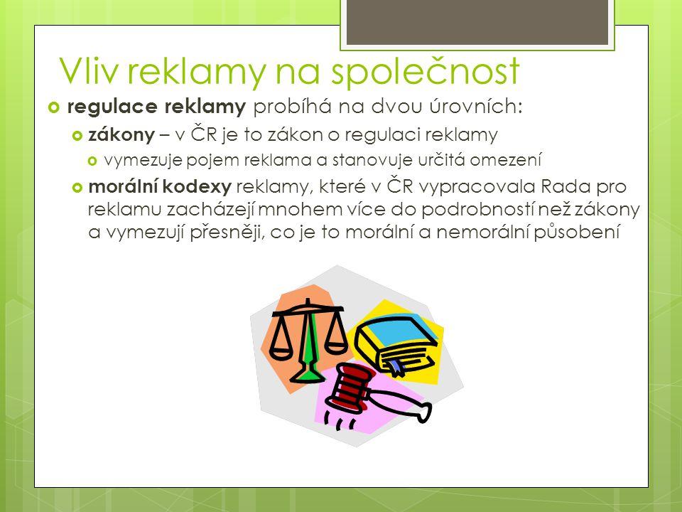 Vliv reklamy na společnost  regulace reklamy probíhá na dvou úrovních:  zákony – v ČR je to zákon o regulaci reklamy  vymezuje pojem reklama a stanovuje určitá omezení  morální kodexy reklamy, které v ČR vypracovala Rada pro reklamu zacházejí mnohem více do podrobností než zákony a vymezují přesněji, co je to morální a nemorální působení