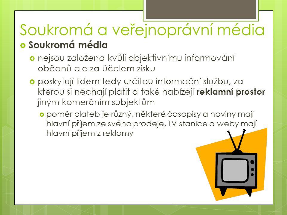 Soukromá a veřejnoprávní média  Soukromá média  nejsou založena kvůli objektivnímu informování občanů ale za účelem zisku  poskytují lidem tedy určitou informační službu, za kterou si nechají platit a také nabízejí reklamní prostor jiným komerčním subjektům  poměr plateb je různý, některé časopisy a noviny mají hlavní příjem ze svého prodeje, TV stanice a weby mají hlavní příjem z reklamy