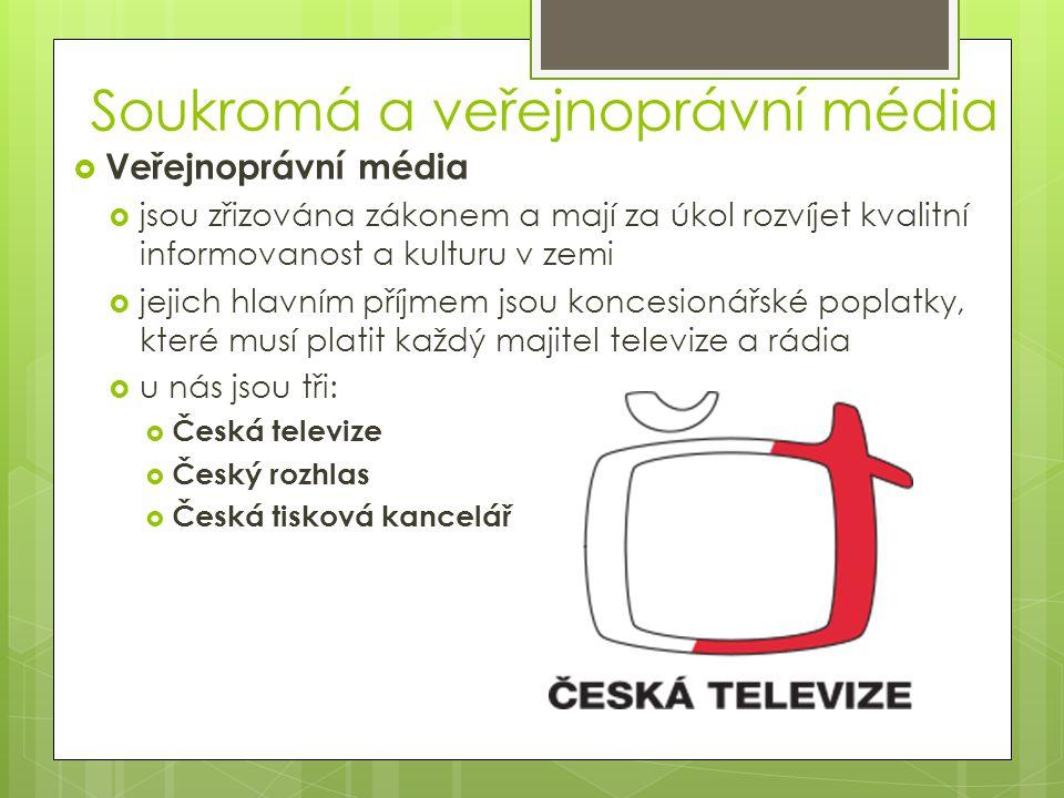 Soukromá a veřejnoprávní média  Veřejnoprávní média  jsou zřizována zákonem a mají za úkol rozvíjet kvalitní informovanost a kulturu v zemi  jejich hlavním příjmem jsou koncesionářské poplatky, které musí platit každý majitel televize a rádia  u nás jsou tři:  Česká televize  Český rozhlas  Česká tisková kancelář