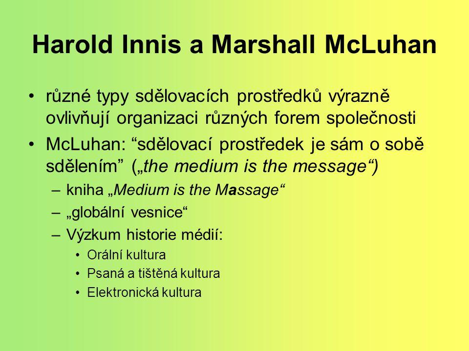 """Harold Innis a Marshall McLuhan různé typy sdělovacích prostředků výrazně ovlivňují organizaci různých forem společnosti McLuhan: sdělovací prostředek je sám o sobě sdělením (""""the medium is the message ) –kniha """"Medium is the Massage –""""globální vesnice –Výzkum historie médií: Orální kultura Psaná a tištěná kultura Elektronická kultura"""