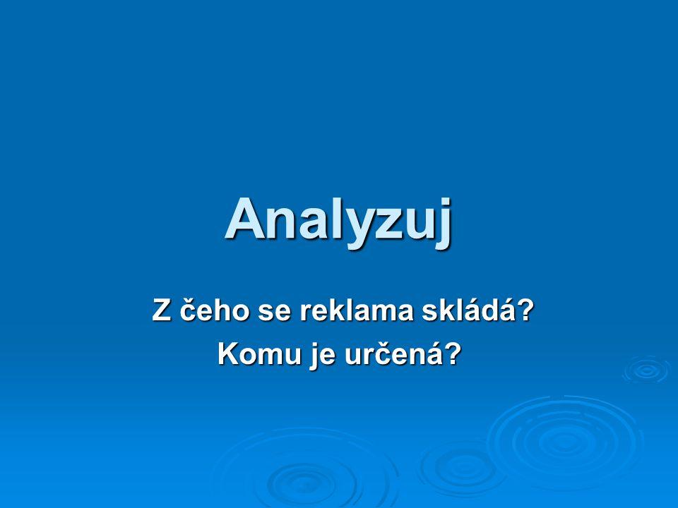 Analyzuj Z čeho se reklama skládá? Z čeho se reklama skládá? Komu je určená?