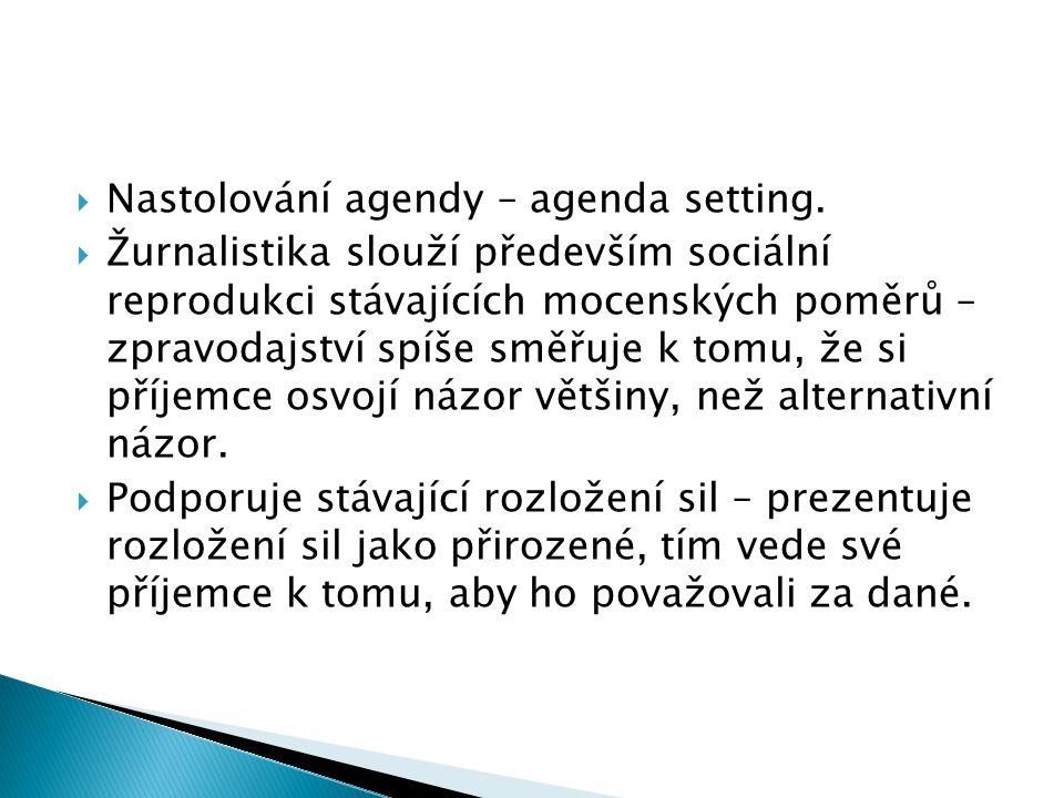  Nastolování agendy – agenda setting.  Žurnalistika slouží především sociální reprodukci stávajících mocenských poměrů – zpravodajství spíše směřuje