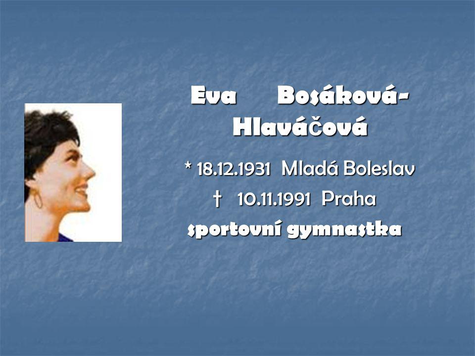 Eva Bosáková- Hlavá č ová * 18.12.1931 Mladá Boleslav * 18.12.1931 Mladá Boleslav † 10.11.1991 Praha sportovní gymnastka