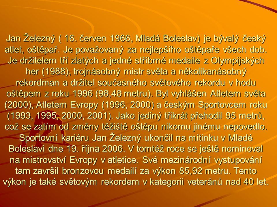 Jan Železný Hod oštěpem Narozen: 16. červen 1966 Je držitelem tří zlatých medailí z Olympijských her (1998) Trojnásobný mistr světa