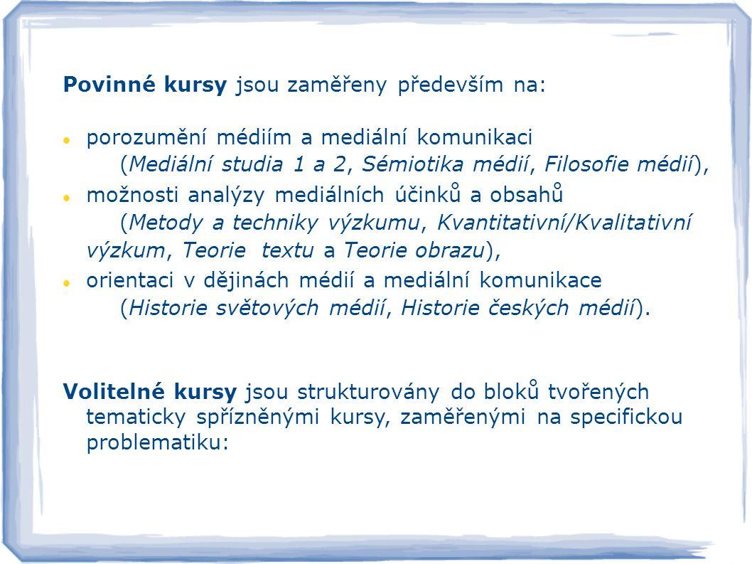 audiovizuálních a nových médií (TV Studies, Teorie publika, Nová média a kyberkultura, Vizuální studia) interpretace mediální komunikace (Teorie interpretace, Obecná intermediální naratologie, Psychologie mediální komunikace, Jazyk a svět) analýzy mediálních sdělení (Kritická analýza diskursu, Diskursivní analýza mediálního textu, Textuální analýza, Analýza způsobů zprostředkování válečného konfliktu) genderovou optiku studia médií (Gender – média – popkultura, Queer – média – popkultura, Feministická kritika médií) kulturální kontext mediální produkce (Populární kultura a její žánry, Teorie kultury, Sémiotika kultury: kultura a/jako text, Kulturní a sociální antropologie)