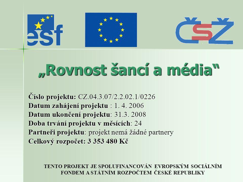 """""""Rovnost šancí a média TENTO PROJEKT JE SPOLUFINANCOVÁN EVROPSKÝM SOCIÁLNÍM FONDEM A STÁTNÍM ROZPOČTEM ČESKÉ REPUBLIKY Číslo projektu: CZ.04.3.07/2.2.02.1/0226 Datum zahájení projektu : 1."""