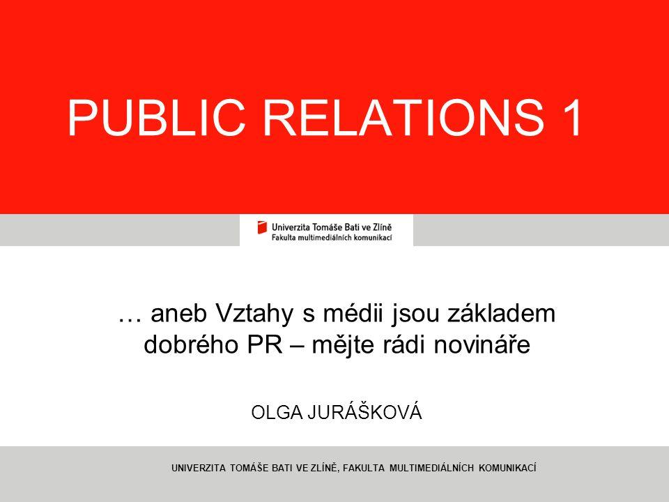1 PUBLIC RELATIONS 1 … aneb Vztahy s médii jsou základem dobrého PR – mějte rádi novináře OLGA JURÁŠKOVÁ UNIVERZITA TOMÁŠE BATI VE ZLÍNĚ, FAKULTA MULTIMEDIÁLNÍCH KOMUNIKACÍ