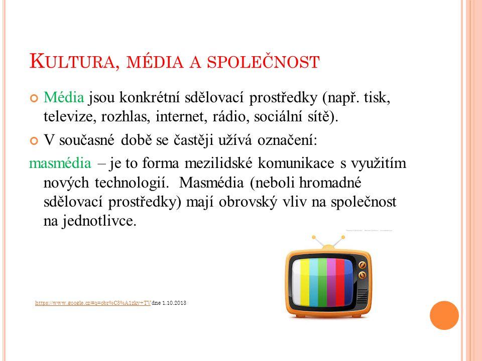 K ULTURA, MÉDIA A SPOLEČNOST Média jsou konkrétní sdělovací prostředky (např. tisk, televize, rozhlas, internet, rádio, sociální sítě). V současné dob