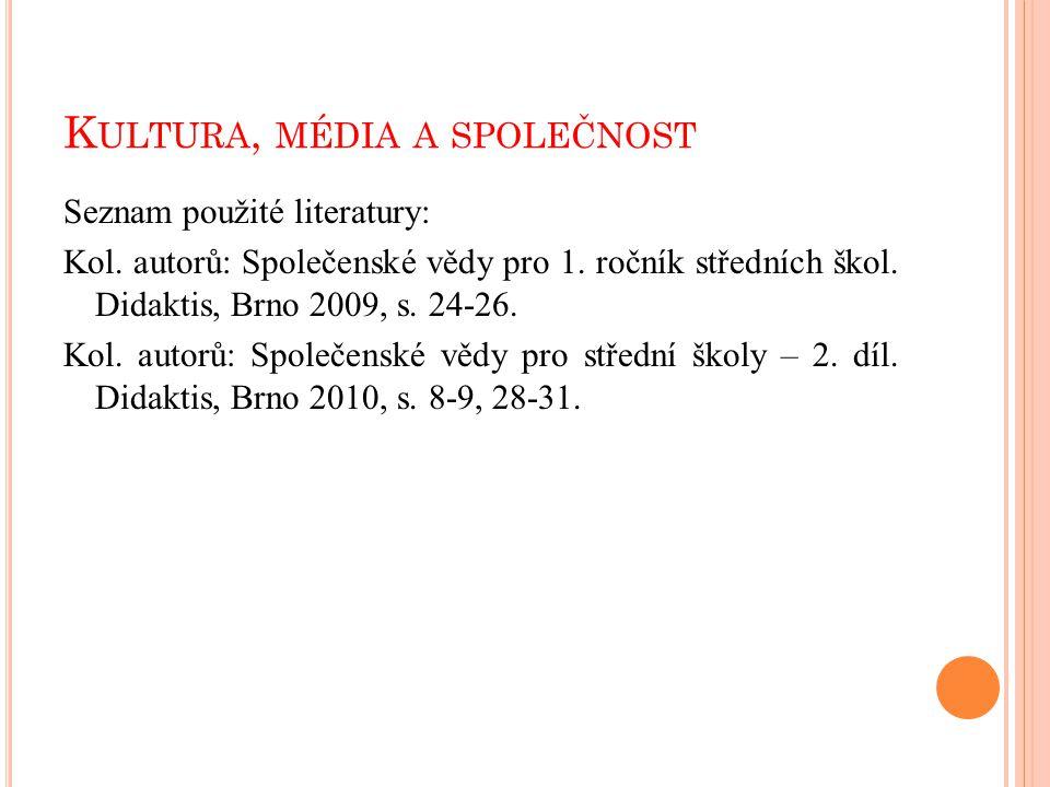 K ULTURA, MÉDIA A SPOLEČNOST Seznam použité literatury: Kol. autorů: Společenské vědy pro 1. ročník středních škol. Didaktis, Brno 2009, s. 24-26. Kol