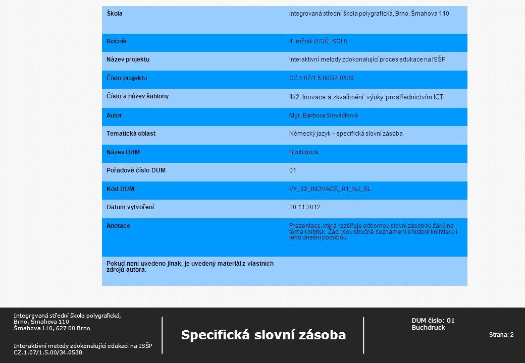 DUM číslo: 01 Buchdruck Strana: 3 Specifická slovní zásoba Integrovaná střední škola polygrafická, Brno, Šmahova 110 Šmahova 110, 627 00 Brno Interaktivní metody zdokonalující edukaci na ISŠP CZ.1.07/1.5.00/34.0538 Historie Die Erfindung des Buchdrucks  http://www.youtube.com/watch?v=kGkuZTgO7Sw http://www.youtube.com/watch?v=kGkuZTgO7Sw  Johannes Gutenberg (1400 – 1468)  Der Erfinder des Buchdrucks mit beweglichen Metall-Lettern  Der Erfinder der Druckerpresse  Er löste in Europa eine Medienrevolution aus.