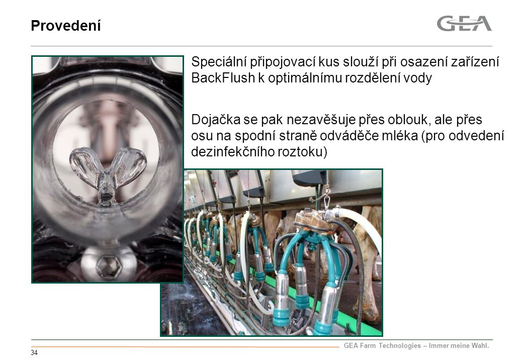 GEA Farm Technologies – Immer meine Wahl. 34 Provedení Speciální připojovací kus slouží při osazení zařízení BackFlush k optimálnímu rozdělení vody Do