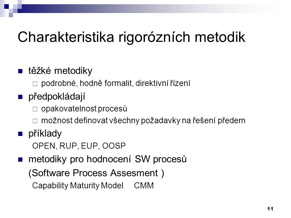 11 Charakteristika rigorózních metodik těžké metodiky  podrobné, hodně formalit, direktivní řízení předpokládají  opakovatelnost procesů  možnost d