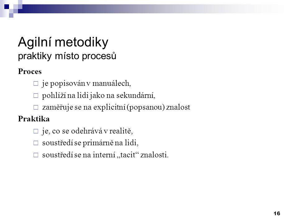 16 Agilní metodiky praktiky místo procesů Proces  je popisován v manuálech,  pohlíží na lidi jako na sekundární,  zaměřuje se na explicitní (popsan