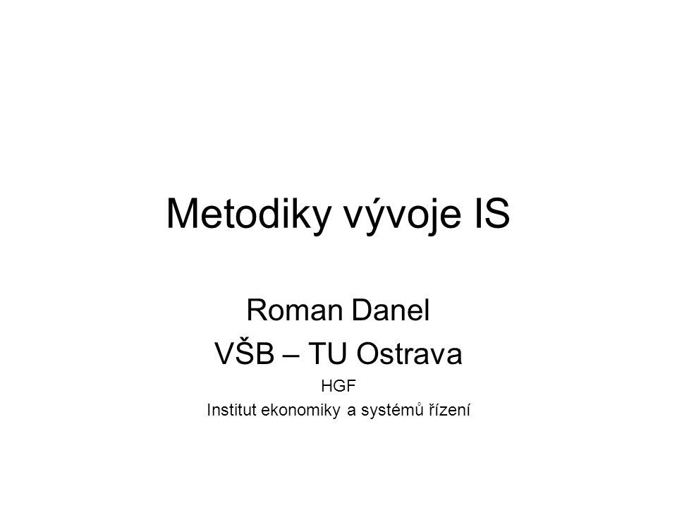 Metodiky vývoje IS Roman Danel VŠB – TU Ostrava HGF Institut ekonomiky a systémů řízení
