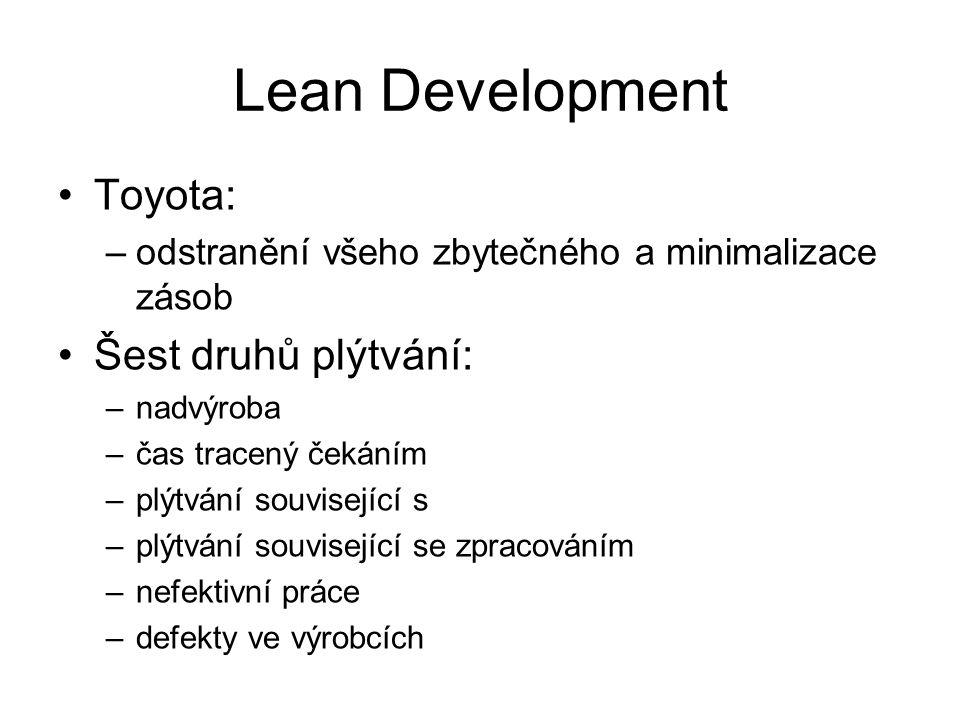 Lean Development Toyota: –odstranění všeho zbytečného a minimalizace zásob Šest druhů plýtvání: –nadvýroba –čas tracený čekáním –plýtvání související s –plýtvání související se zpracováním –nefektivní práce –defekty ve výrobcích