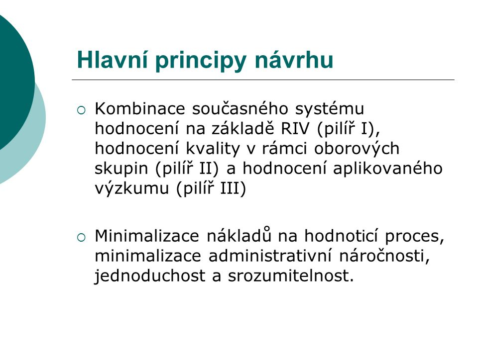 Hlavní principy návrhu  Kombinace současného systému hodnocení na základě RIV (pilíř I), hodnocení kvality v rámci oborových skupin (pilíř II) a hodn