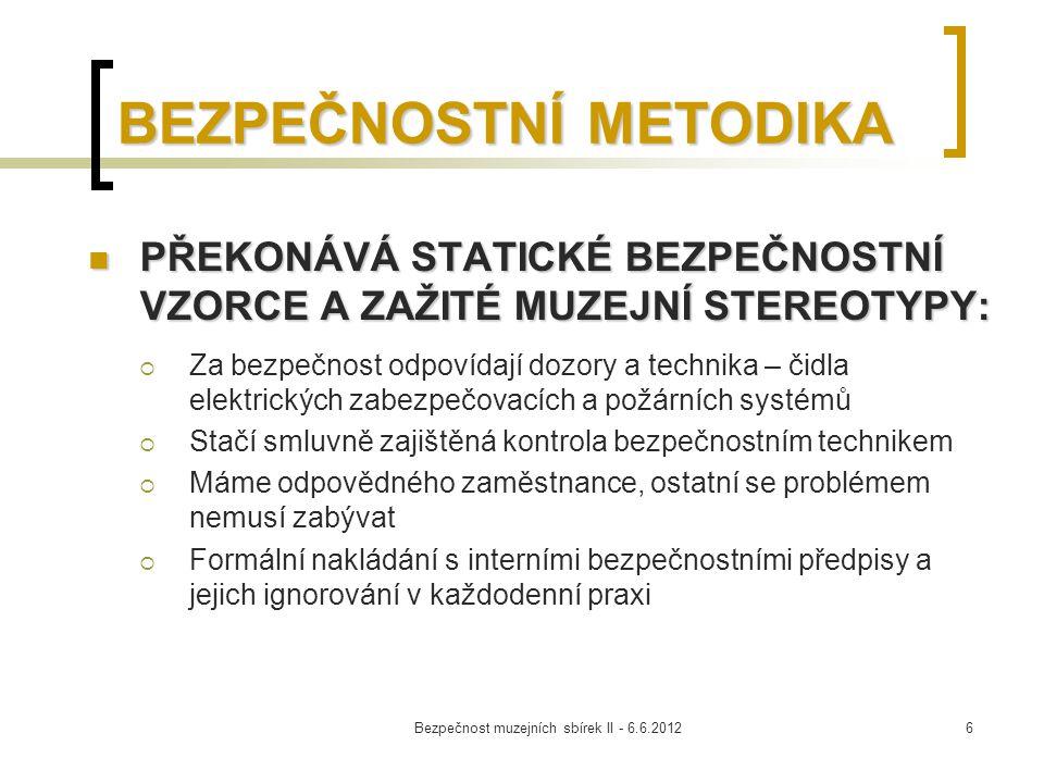 Bezpečnost muzejních sbírek II - 6.6.20127 BEZPEČNOSTNÍ METODIKA DYNAMICKÝ VZOREC BEZPEČNOSTI DŮRAZ POLOŽEN NA PREVENCI A KONTROLU Základem jsou kvalitní interní předpisy zohledňující specifika instituce Základem jsou kvalitní interní předpisy zohledňující specifika instituce  Bezpečnostní strategie muzea  Interní k  Interní kontrolní mechanismy  Režimová opatření pro zacházení se sbírkou  Aplikace mezinárodních standardů ochrany sbírkových předmětů
