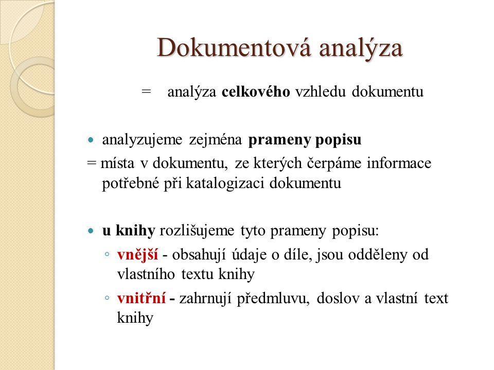 Dokumentová analýza = analýza celkového vzhledu dokumentu analyzujeme zejména prameny popisu = místa v dokumentu, ze kterých čerpáme informace potřebné při katalogizaci dokumentu u knihy rozlišujeme tyto prameny popisu: ◦ vnější - obsahují údaje o díle, jsou odděleny od vlastního textu knihy ◦ vnitřní - zahrnují předmluvu, doslov a vlastní text knihy