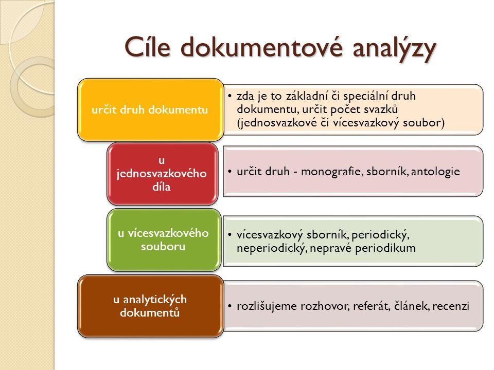 Cíle dokumentové analýzy zda je to základní či speciální druh dokumentu, určit počet svazků (jednosvazkové či vícesvazkový soubor) určit druh dokumentu určit druh - monografie, sborník, antologie u jednosvazkového díla vícesvazkový sborník, periodický, neperiodický, nepravé periodikum u vícesvazkového souboru rozlišujeme rozhovor, referát, článek, recenzi u analytických dokumentů