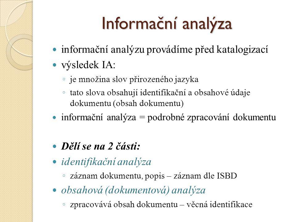Informační analýza informační analýzu provádíme před katalogizací výsledek IA: ◦ je množina slov přirozeného jazyka ◦ tato slova obsahují identifikační a obsahové údaje dokumentu (obsah dokumentu) informační analýza = podrobné zpracování dokumentu Dělí se na 2 části: identifikační analýza ◦ záznam dokumentu, popis – záznam dle ISBD obsahová (dokumentová) analýza ◦ zpracovává obsah dokumentu – věcná identifikace
