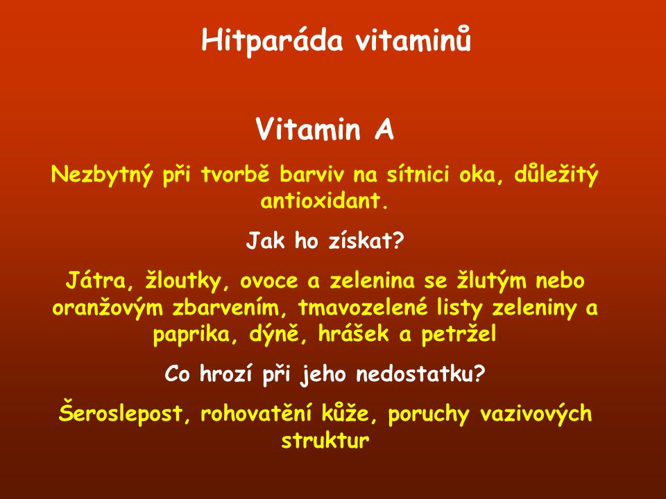 Hitparáda vitaminů Vitamin A Nezbytný při tvorbě barviv na sítnici oka, důležitý antioxidant. Jak ho získat? Játra, žloutky, ovoce a zelenina se žlutý