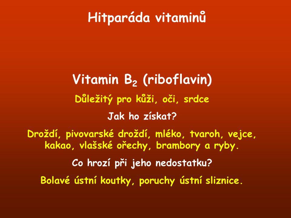 Hitparáda vitaminů Vitamin B 2 (riboflavin) Důležitý pro kůži, oči, srdce Jak ho získat? Droždí, pivovarské droždí, mléko, tvaroh, vejce, kakao, vlašs