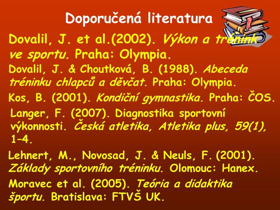 Doporučená literatura Dovalil, J. et al.(2002). Výkon a trénink ve sportu. Praha: Olympia. Dovalil, J. & Choutková, B. (1988). Abeceda tréninku chlapc