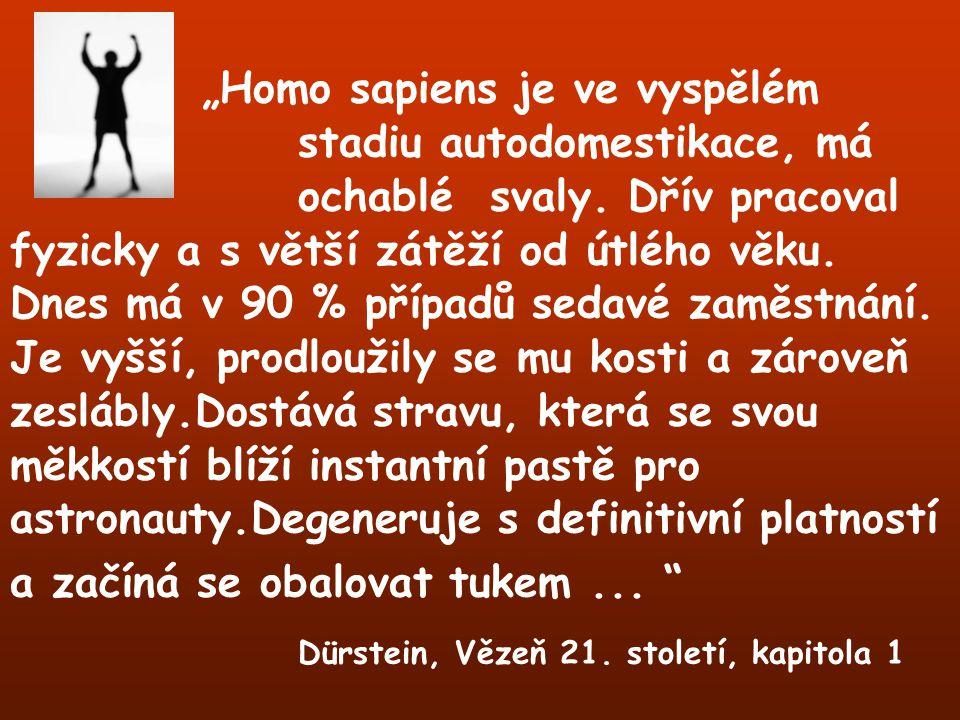 """""""Homo sapiens je ve vyspělém stadiu autodomestikace, má ochablésvaly. Dřív pracoval fyzicky a s větší zátěží od útlého věku. Dnes má v 90 % případů se"""