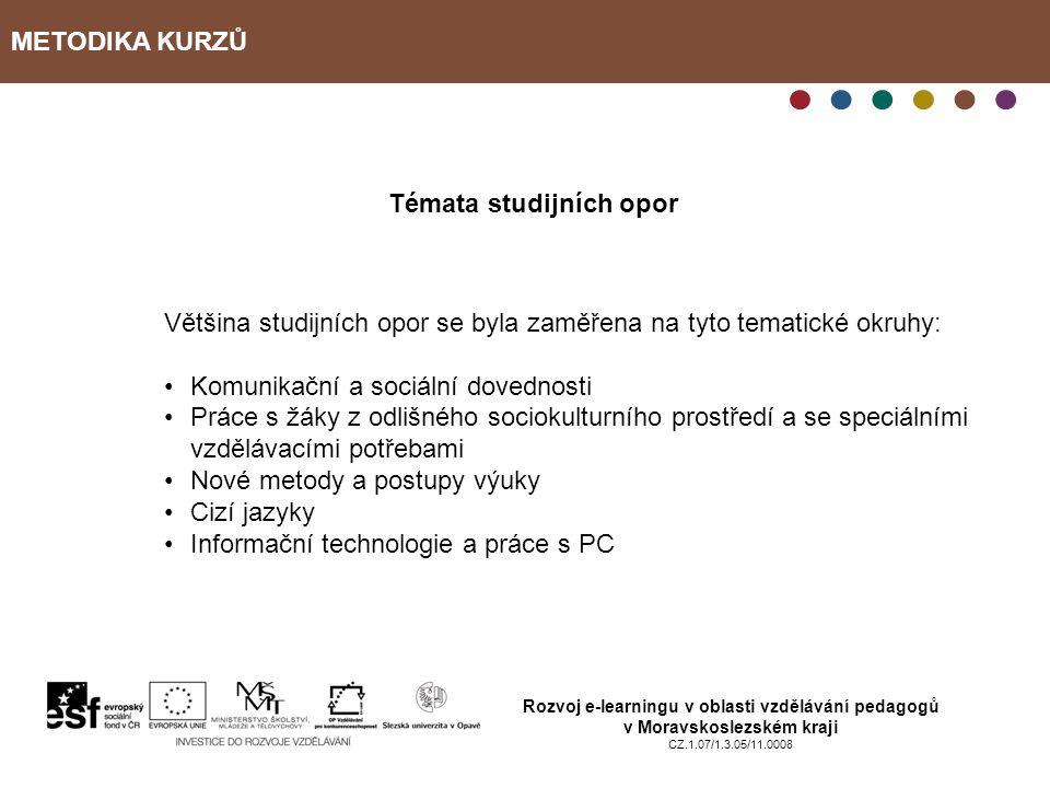 METODIKA KURZŮ Rozvoj e-learningu v oblasti vzdělávání pedagogů v Moravskoslezském kraji CZ.1.07/1.3.05/11.0008 Témata studijních opor Většina studijních opor se byla zaměřena na tyto tematické okruhy: Komunikační a sociální dovednosti Práce s žáky z odlišného sociokulturního prostředí a se speciálními vzdělávacími potřebami Nové metody a postupy výuky Cizí jazyky Informační technologie a práce s PC