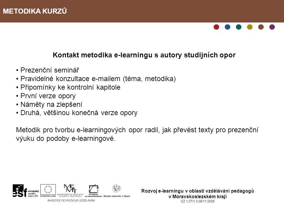 METODIKA KURZŮ Rozvoj e-learningu v oblasti vzdělávání pedagogů v Moravskoslezském kraji CZ.1.07/1.3.05/11.0008 Kontakt metodika e-learningu s autory studijních opor Prezenční seminář Pravidelné konzultace e-mailem (téma, metodika) Připomínky ke kontrolní kapitole První verze opory Náměty na zlepšení Druhá, většinou konečná verze opory Metodik pro tvorbu e-learningových opor radil, jak převést texty pro prezenční výuku do podoby e-learningové.