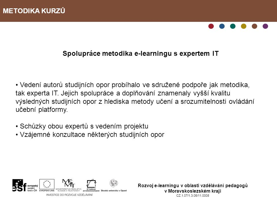 METODIKA KURZŮ Rozvoj e-learningu v oblasti vzdělávání pedagogů v Moravskoslezském kraji CZ.1.07/1.3.05/11.0008 Spolupráce metodika e-learningu s expertem IT Vedení autorů studijních opor probíhalo ve sdružené podpoře jak metodika, tak experta IT.