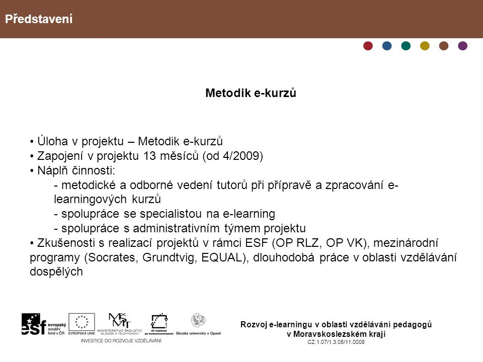 Představení Rozvoj e-learningu v oblasti vzdělávání pedagogů v Moravskoslezském kraji CZ.1.07/1.3.05/11.0008 Úloha v projektu – Metodik e-kurzů Zapojení v projektu 13 měsíců (od 4/2009) Náplň činnosti: - metodické a odborné vedení tutorů při přípravě a zpracování e- learningových kurzů - spolupráce se specialistou na e-learning - spolupráce s administrativním týmem projektu Zkušenosti s realizací projektů v rámci ESF (OP RLZ, OP VK), mezinárodní programy (Socrates, Grundtvig, EQUAL), dlouhodobá práce v oblasti vzdělávání dospělých Metodik e-kurzů
