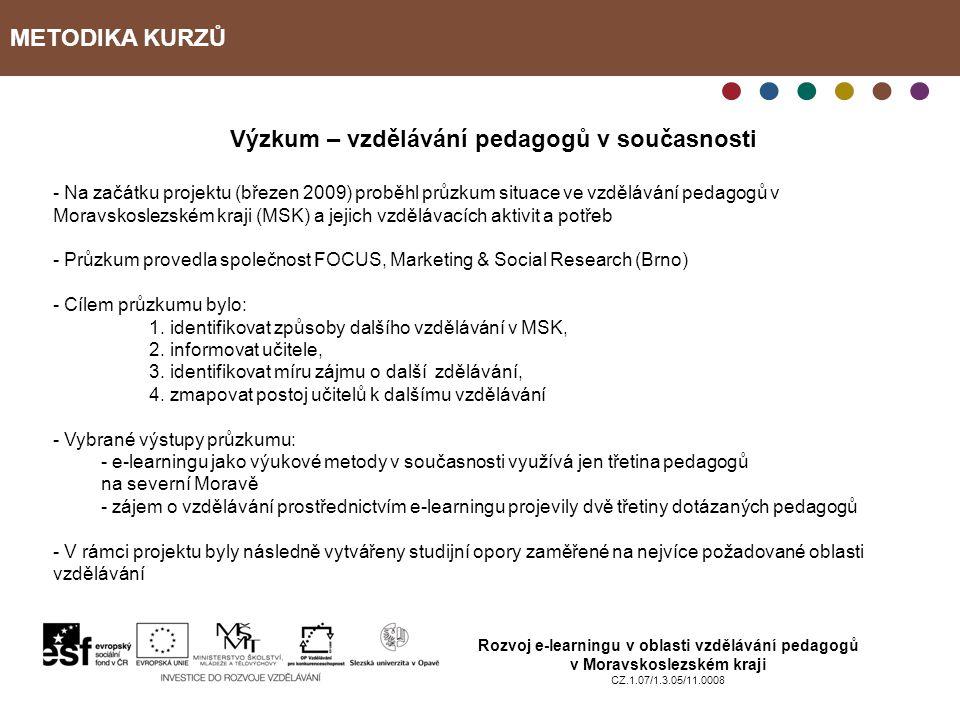 METODIKA KURZŮ Rozvoj e-learningu v oblasti vzdělávání pedagogů v Moravskoslezském kraji CZ.1.07/1.3.05/11.0008 Výzkum – vzdělávání pedagogů v současnosti - Na začátku projektu (březen 2009) proběhl průzkum situace ve vzdělávání pedagogů v Moravskoslezském kraji (MSK) a jejich vzdělávacích aktivit a potřeb - Průzkum provedla společnost FOCUS, Marketing & Social Research (Brno) - Cílem průzkumu bylo: 1.
