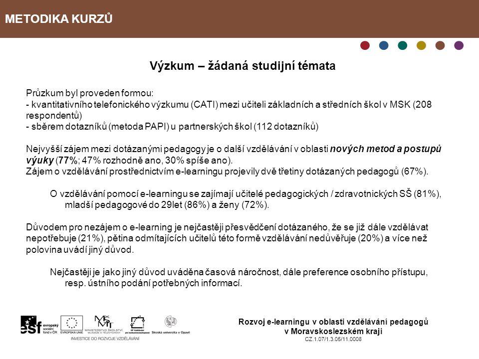 METODIKA KURZŮ Rozvoj e-learningu v oblasti vzdělávání pedagogů v Moravskoslezském kraji CZ.1.07/1.3.05/11.0008 Výzkum – žádaná studijní témata Průzkum byl proveden formou: - kvantitativního telefonického výzkumu (CATI) mezi učiteli základních a středních škol v MSK (208 respondentů) - sběrem dotazníků (metoda PAPI) u partnerských škol (112 dotazníků) Nejvyšší zájem mezi dotázanými pedagogy je o další vzdělávání v oblasti nových metod a postupů výuky (77%; 47% rozhodně ano, 30% spíše ano).