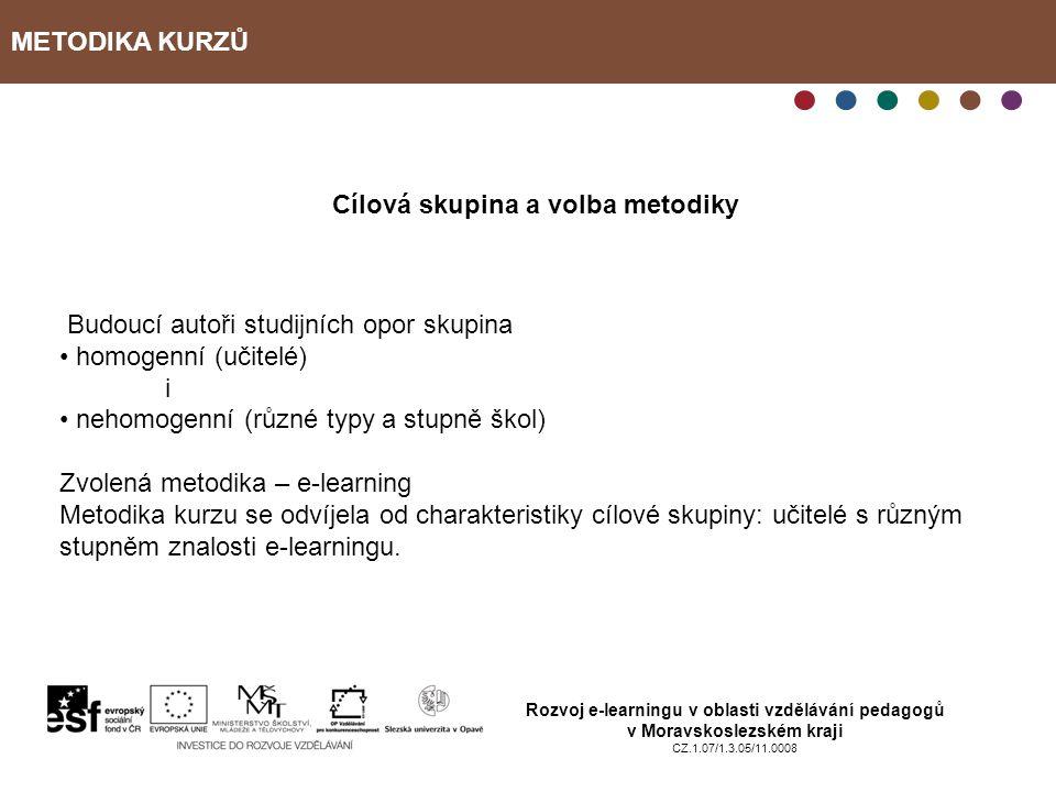 METODIKA KURZŮ Rozvoj e-learningu v oblasti vzdělávání pedagogů v Moravskoslezském kraji CZ.1.07/1.3.05/11.0008 Cílová skupina a volba metodiky Budoucí autoři studijních opor skupina homogenní (učitelé) i nehomogenní (různé typy a stupně škol) Zvolená metodika – e-learning Metodika kurzu se odvíjela od charakteristiky cílové skupiny: učitelé s různým stupněm znalosti e-learningu.