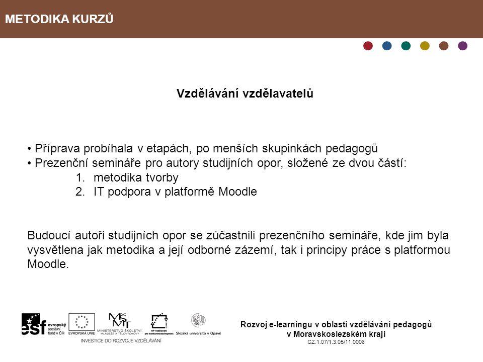 METODIKA KURZŮ Rozvoj e-learningu v oblasti vzdělávání pedagogů v Moravskoslezském kraji CZ.1.07/1.3.05/11.0008 Vzdělávání vzdělavatelů Příprava probíhala v etapách, po menších skupinkách pedagogů Prezenční semináře pro autory studijních opor, složené ze dvou částí: 1.metodika tvorby 2.IT podpora v platformě Moodle Budoucí autoři studijních opor se zúčastnili prezenčního semináře, kde jim byla vysvětlena jak metodika a její odborné zázemí, tak i principy práce s platformou Moodle.