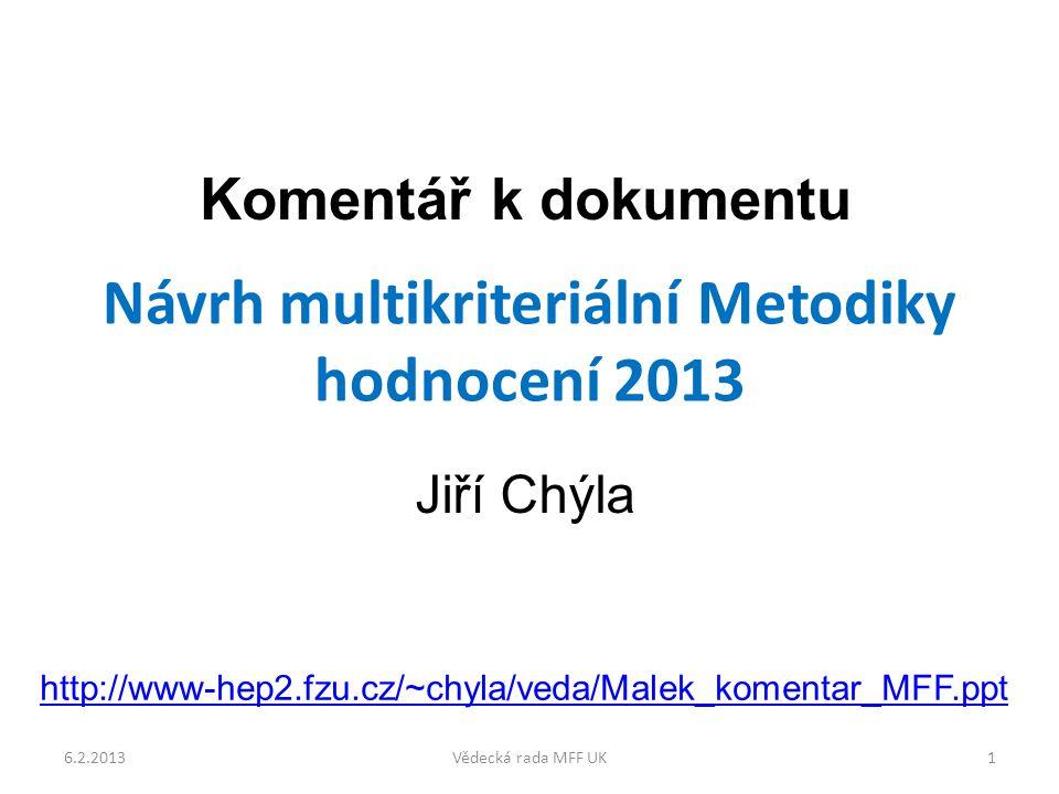 Návrh multikriteriální Metodiky hodnocení 2013 Komentář k dokumentu Jiří Chýla 6.2.20131Vědecká rada MFF UK http://www-hep2.fzu.cz/~chyla/veda/Malek_komentar_MFF.ppt