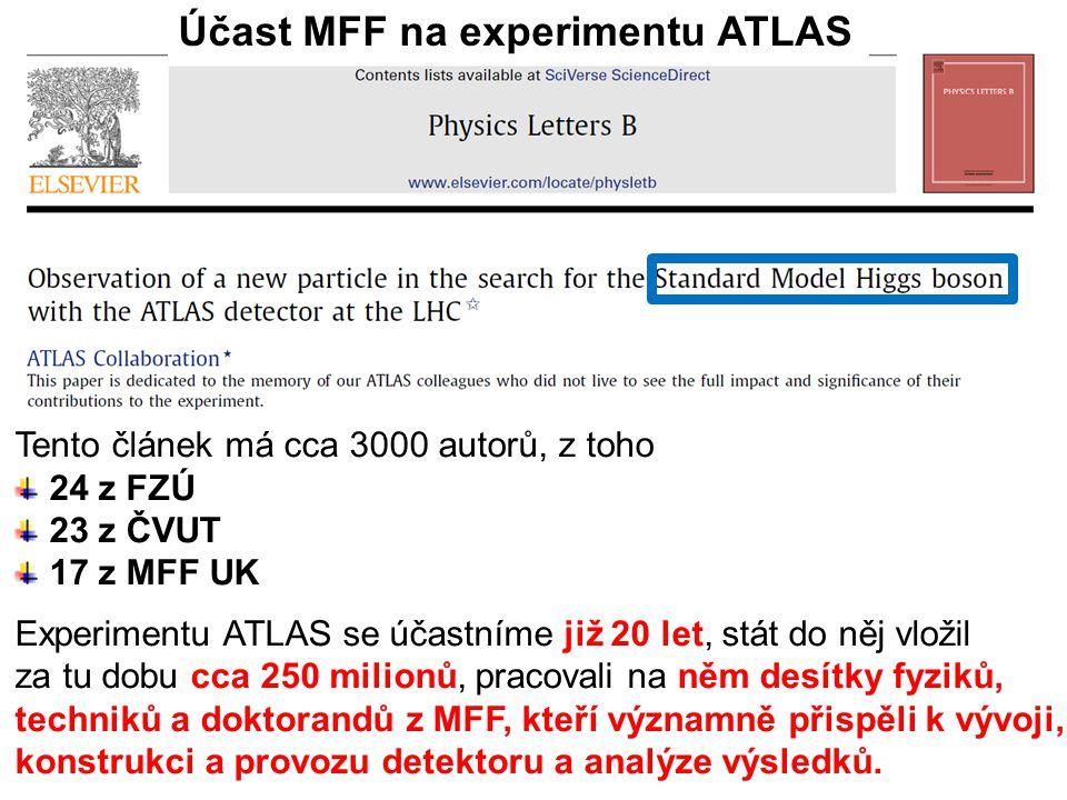 6.2.2013Vědecká rada MFF UK29 Účast MFF na experimentu ATLAS Tento článek má cca 3000 autorů, z toho 24 z FZÚ 23 z ČVUT 17 z MFF UK Experimentu ATLAS se účastníme již 20 let, stát do něj vložil za tu dobu cca 250 milionů, pracovali na něm desítky fyziků, techniků a doktorandů z MFF, kteří významně přispěli k vývoji, konstrukci a provozu detektoru a analýze výsledků.