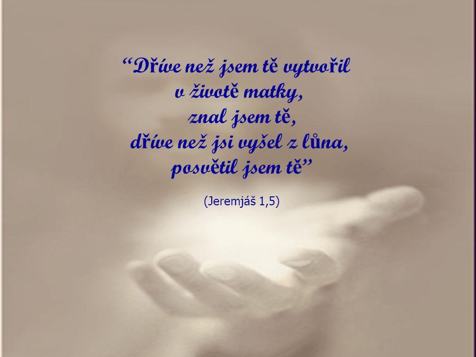 D ř íve než jsem t ě vytvo ř il v život ě matky, znal jsem t ě, d ř íve než jsi vyšel z l ů na, posv ě til jsem t ě (Jeremjáš 1,5)