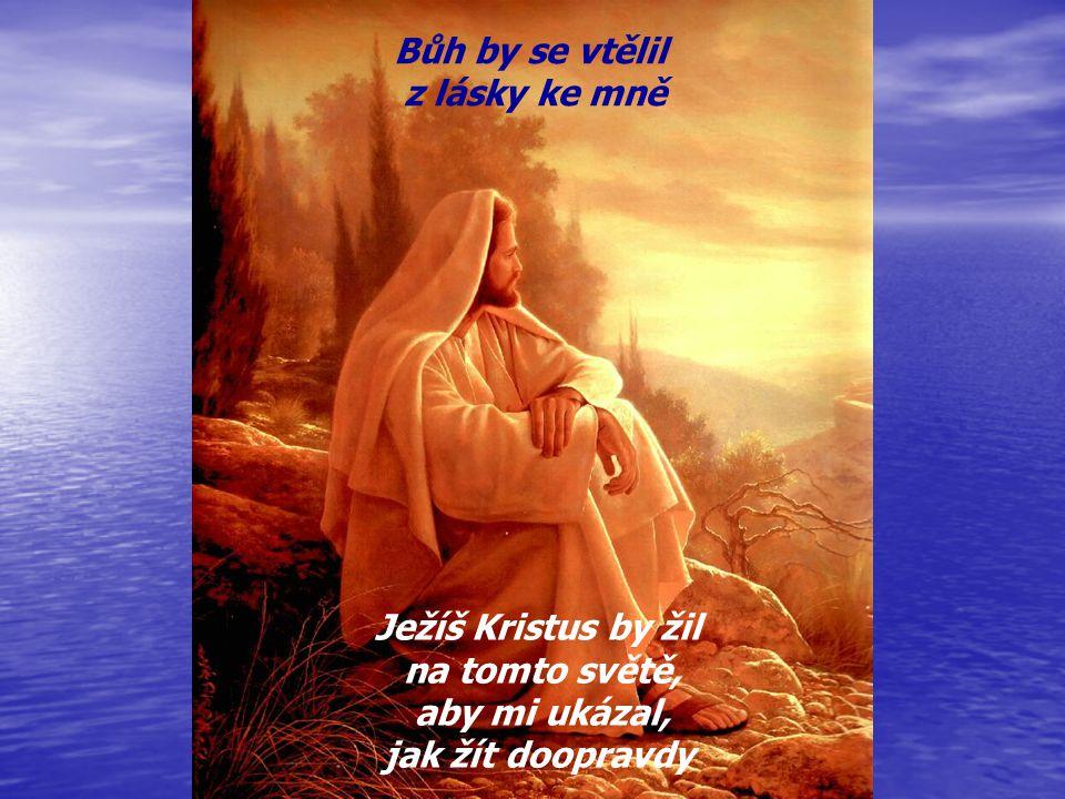 Bůh by se vtělil z lásky ke mně Ježíš Kristus by žil na tomto světě, aby mi ukázal, jak žít doopravdy