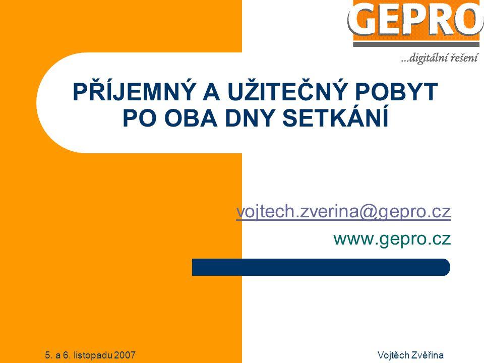 5. a 6. listopadu 2007Vojtěch Zvěřina PŘÍJEMNÝ A UŽITEČNÝ POBYT PO OBA DNY SETKÁNÍ vojtech.zverina@gepro.cz www.gepro.cz