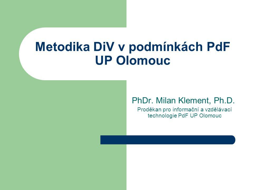 Metodika DiV v podmínkách PdF UP Olomouc PhDr. Milan Klement, Ph.D. Proděkan pro informační a vzdělávací technologie PdF UP Olomouc