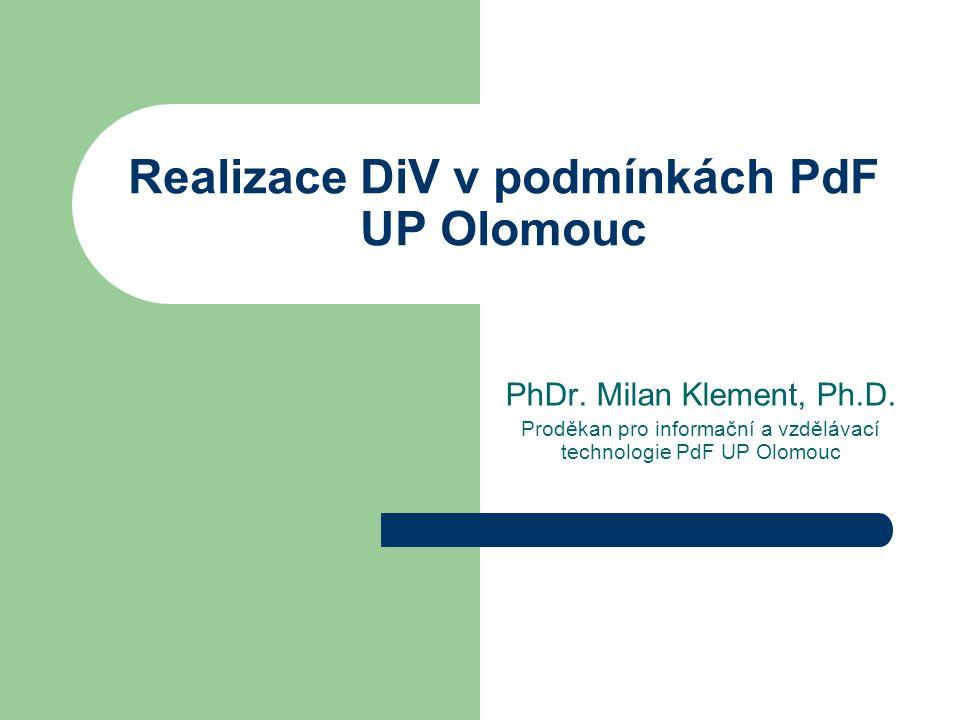 Realizace DiV v podmínkách PdF UP Olomouc PhDr. Milan Klement, Ph.D. Proděkan pro informační a vzdělávací technologie PdF UP Olomouc