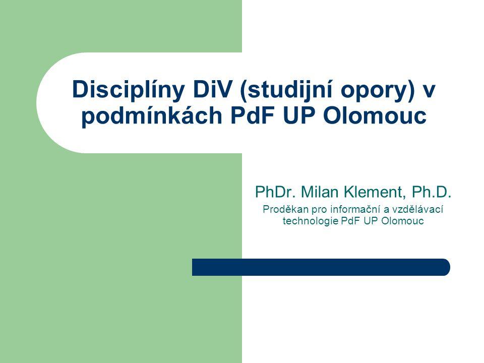 Disciplíny DiV (studijní opory) v podmínkách PdF UP Olomouc PhDr. Milan Klement, Ph.D. Proděkan pro informační a vzdělávací technologie PdF UP Olomouc